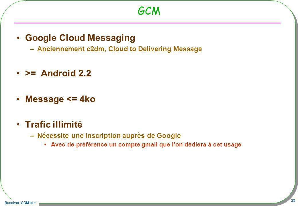 Receiver, CGM et + 28 GCM Google Cloud Messaging –Anciennement c2dm, Cloud to Delivering Message >= Android 2.2 Message <= 4ko Trafic illimité –Nécessite une inscription auprès de Google Avec de préférence un compte gmail que lon dédiera à cet usage