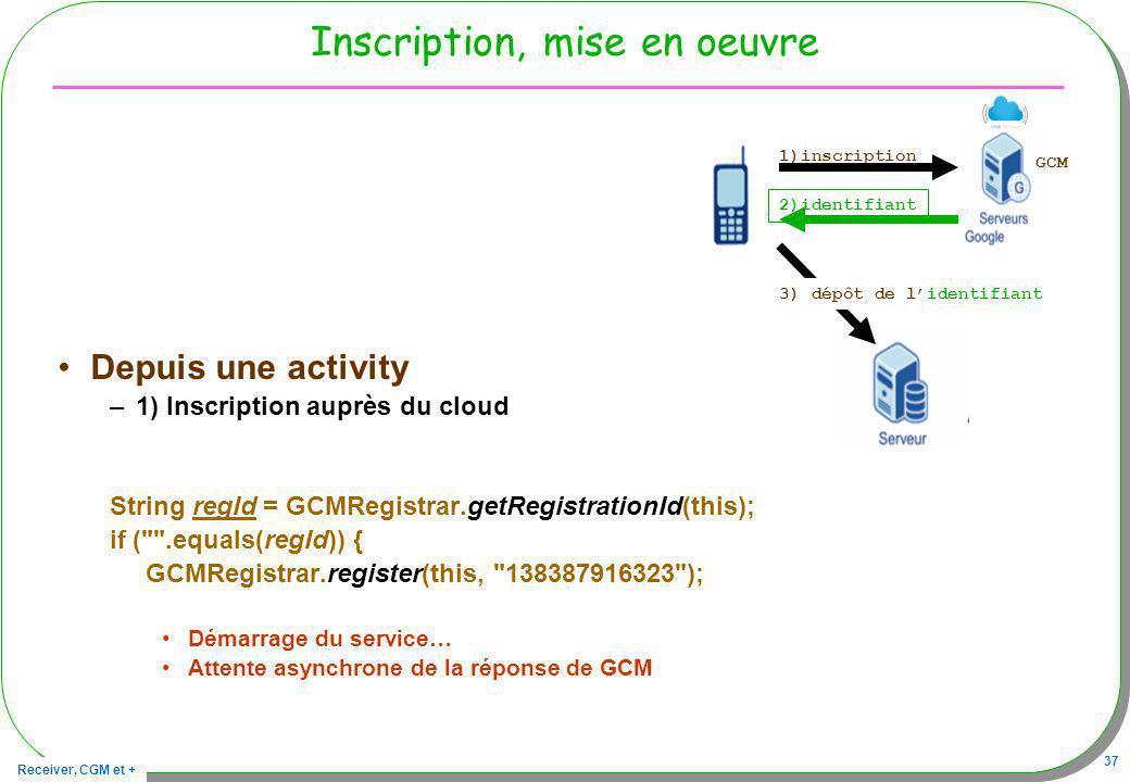 Receiver, CGM et + 37 Inscription, mise en oeuvre Depuis une activity –1) Inscription auprès du cloud String regId = GCMRegistrar.getRegistrationId(th