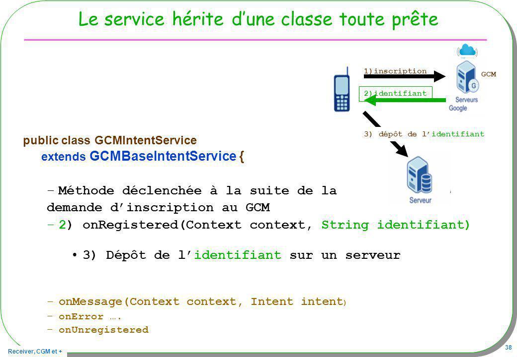 Receiver, CGM et + 38 Le service hérite dune classe toute prête public class GCMIntentService extends GCMBaseIntentService { –Méthode déclenchée à la