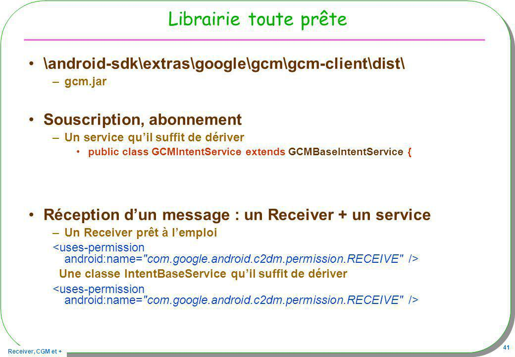 Receiver, CGM et + 41 Librairie toute prête \android-sdk\extras\google\gcm\gcm-client\dist\ –gcm.jar Souscription, abonnement –Un service quil suffit de dériver public class GCMIntentService extends GCMBaseIntentService { Réception dun message : un Receiver + un service –Un Receiver prêt à lemploi Une classe IntentBaseService quil suffit de dériver