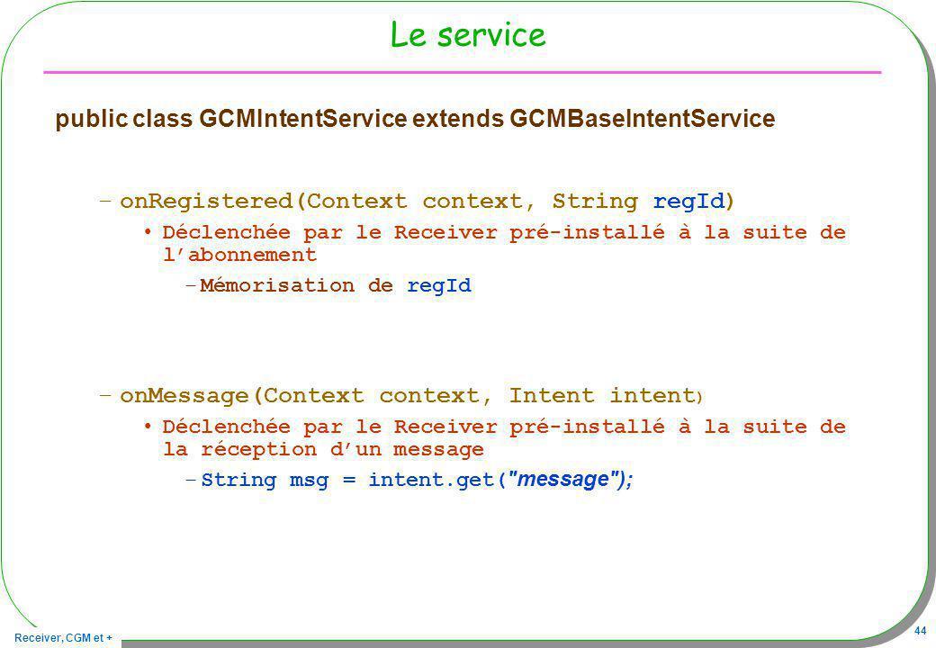 Receiver, CGM et + 44 Le service public class GCMIntentService extends GCMBaseIntentService –onRegistered(Context context, String regId) Déclenchée pa