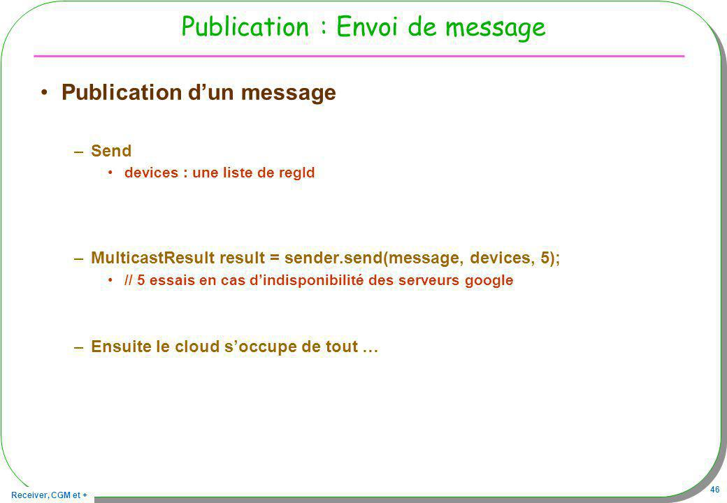 Receiver, CGM et + 46 Publication : Envoi de message Publication dun message –Send devices : une liste de regId –MulticastResult result = sender.send(