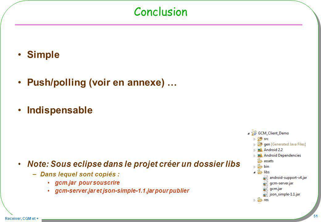 Receiver, CGM et + 51 Conclusion Simple Push/polling (voir en annexe) … Indispensable Note: Sous eclipse dans le projet créer un dossier libs –Dans le