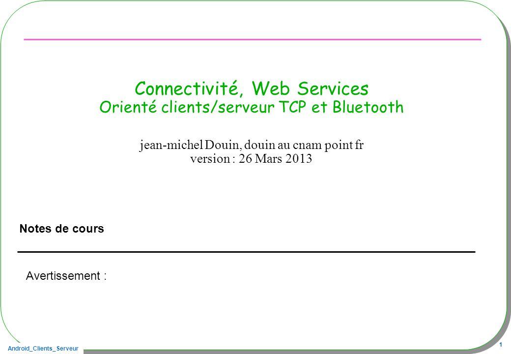 Android_Clients_Serveur 12 Connexion / Principes Le Serveur attend une requête sur son port –ServerSocket server = new ServerSocket(port) –Socket socket = server.accept(); Dès la connexion établie, –une instance de la classe Socket est engendrée sur un port temporaire Établir une connexion par le client est effectuée par –Socket s = new Socket(Serveur, port) Serveur JVM Client1 JVM port
