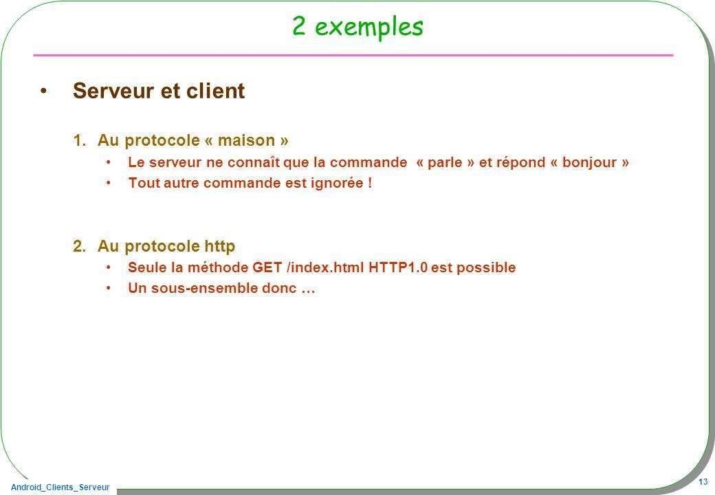 Android_Clients_Serveur 13 2 exemples Serveur et client 1.Au protocole « maison » Le serveur ne connaît que la commande « parle » et répond « bonjour » Tout autre commande est ignorée .