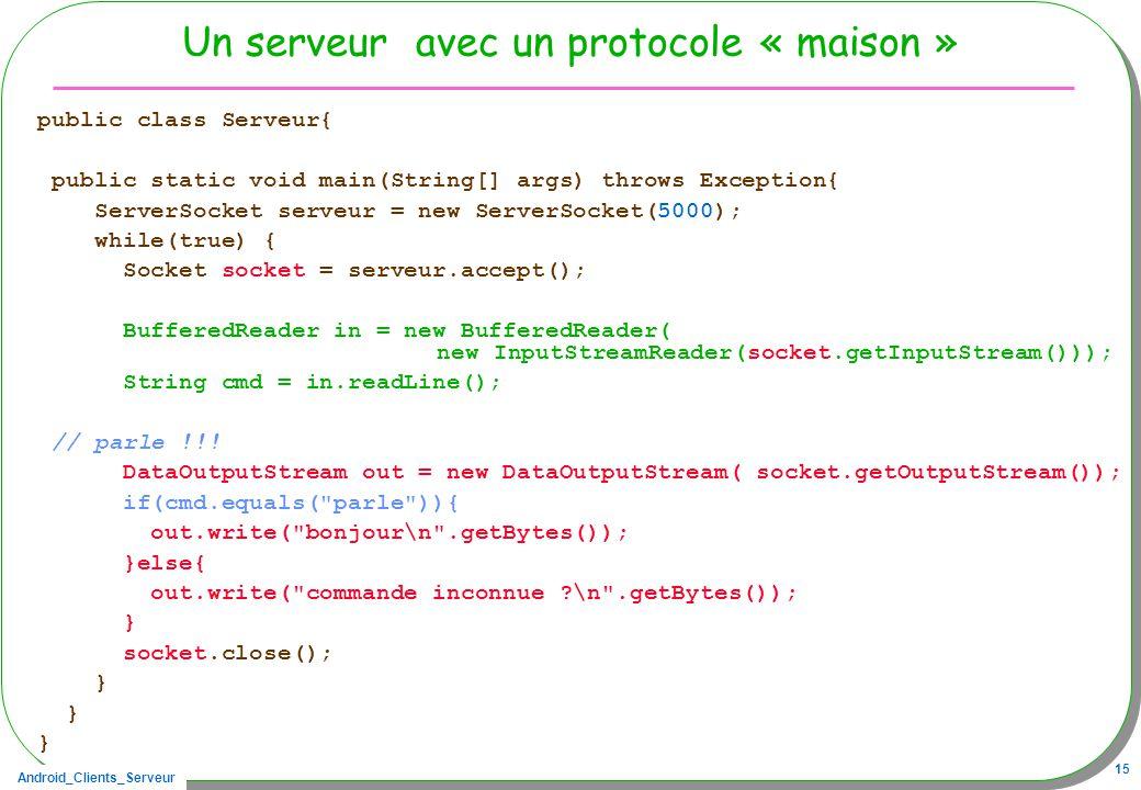 Android_Clients_Serveur 15 Un serveur avec un protocole « maison » public class Serveur{ public static void main(String[] args) throws Exception{ ServerSocket serveur = new ServerSocket(5000); while(true) { Socket socket = serveur.accept(); BufferedReader in = new BufferedReader( new InputStreamReader(socket.getInputStream())); String cmd = in.readLine(); // parle !!.