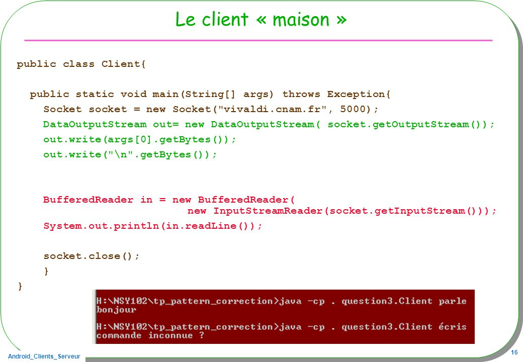 Android_Clients_Serveur 16 Le client « maison » public class Client{ public static void main(String[] args) throws Exception{ Socket socket = new Socket( vivaldi.cnam.fr , 5000); DataOutputStream out= new DataOutputStream( socket.getOutputStream()); out.write(args[0].getBytes()); out.write( \n .getBytes()); BufferedReader in = new BufferedReader( new InputStreamReader(socket.getInputStream())); System.out.println(in.readLine()); socket.close(); }