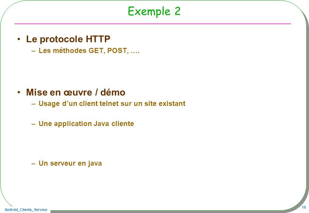 Android_Clients_Serveur 18 Exemple 2 Le protocole HTTP –Les méthodes GET, POST, …. Mise en œuvre / démo –Usage dun client telnet sur un site existant