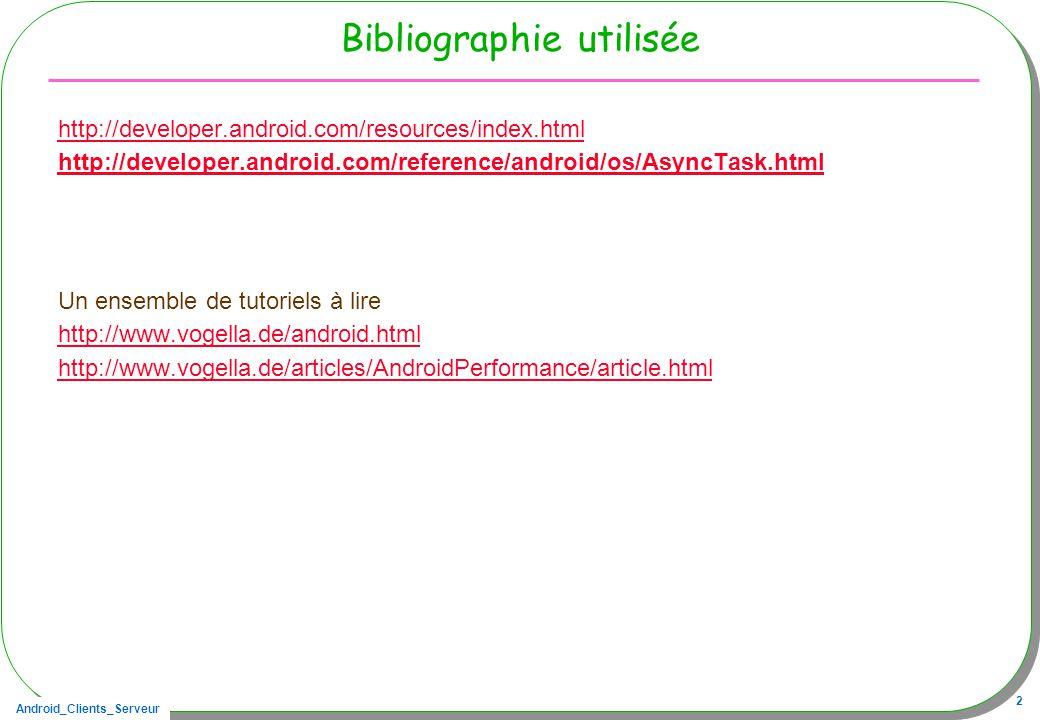 Android_Clients_Serveur 2 Bibliographie utilisée http://developer.android.com/resources/index.html http://developer.android.com/reference/android/os/AsyncTask.html Un ensemble de tutoriels à lire http://www.vogella.de/android.html http://www.vogella.de/articles/AndroidPerformance/article.html