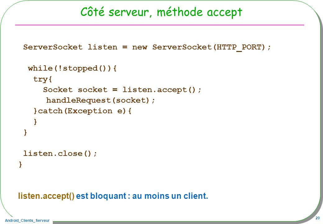Android_Clients_Serveur 20 Côté serveur, méthode accept ServerSocket listen = new ServerSocket(HTTP_PORT); while(!stopped()){ try{ Socket socket = listen.accept(); handleRequest(socket); }catch(Exception e){ } listen.close(); } listen.accept() est bloquant : au moins un client.