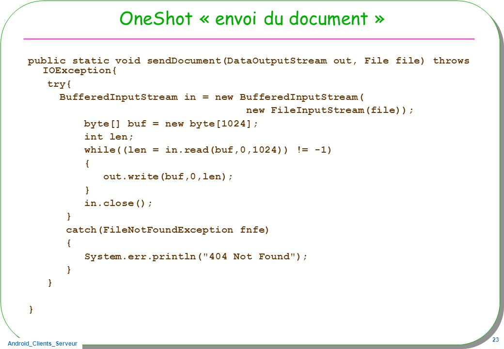 Android_Clients_Serveur 23 OneShot « envoi du document » public static void sendDocument(DataOutputStream out, File file) throws IOException{ try{ Buf
