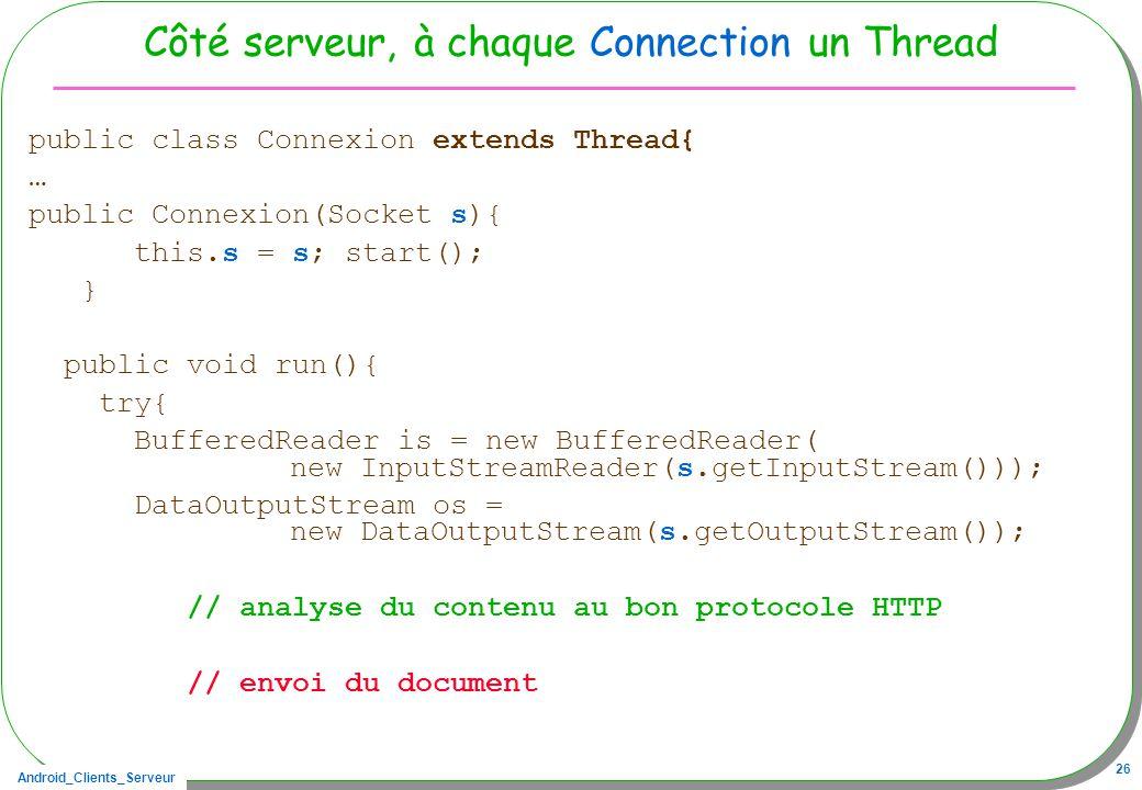 Android_Clients_Serveur 26 Côté serveur, à chaque Connection un Thread public class Connexion extends Thread{ … public Connexion(Socket s){ this.s = s; start(); } public void run(){ try{ BufferedReader is = new BufferedReader( new InputStreamReader(s.getInputStream())); DataOutputStream os = new DataOutputStream(s.getOutputStream()); // analyse du contenu au bon protocole HTTP // envoi du document