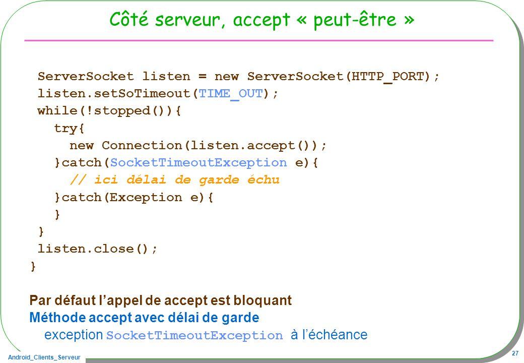Android_Clients_Serveur 27 Côté serveur, accept « peut-être » ServerSocket listen = new ServerSocket(HTTP_PORT); listen.setSoTimeout(TIME_OUT); while(!stopped()){ try{ new Connection(listen.accept()); }catch(SocketTimeoutException e){ // ici délai de garde échu }catch(Exception e){ } listen.close(); } Par défaut lappel de accept est bloquant Méthode accept avec délai de garde exception SocketTimeoutException à léchéance