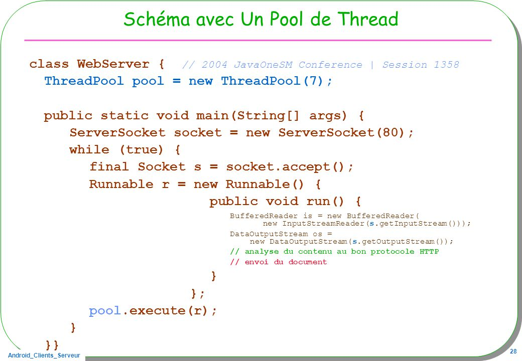 Android_Clients_Serveur 28 Schéma avec Un Pool de Thread class WebServer { // 2004 JavaOneSM Conference | Session 1358 ThreadPool pool = new ThreadPool(7); public static void main(String[] args) { ServerSocket socket = new ServerSocket(80); while (true) { final Socket s = socket.accept(); Runnable r = new Runnable() { public void run() { BufferedReader is = new BufferedReader( new InputStreamReader(s.getInputStream())); DataOutputStream os = new DataOutputStream(s.getOutputStream()); // analyse du contenu au bon protocole HTTP // envoi du document } }; pool.execute(r); } }}
