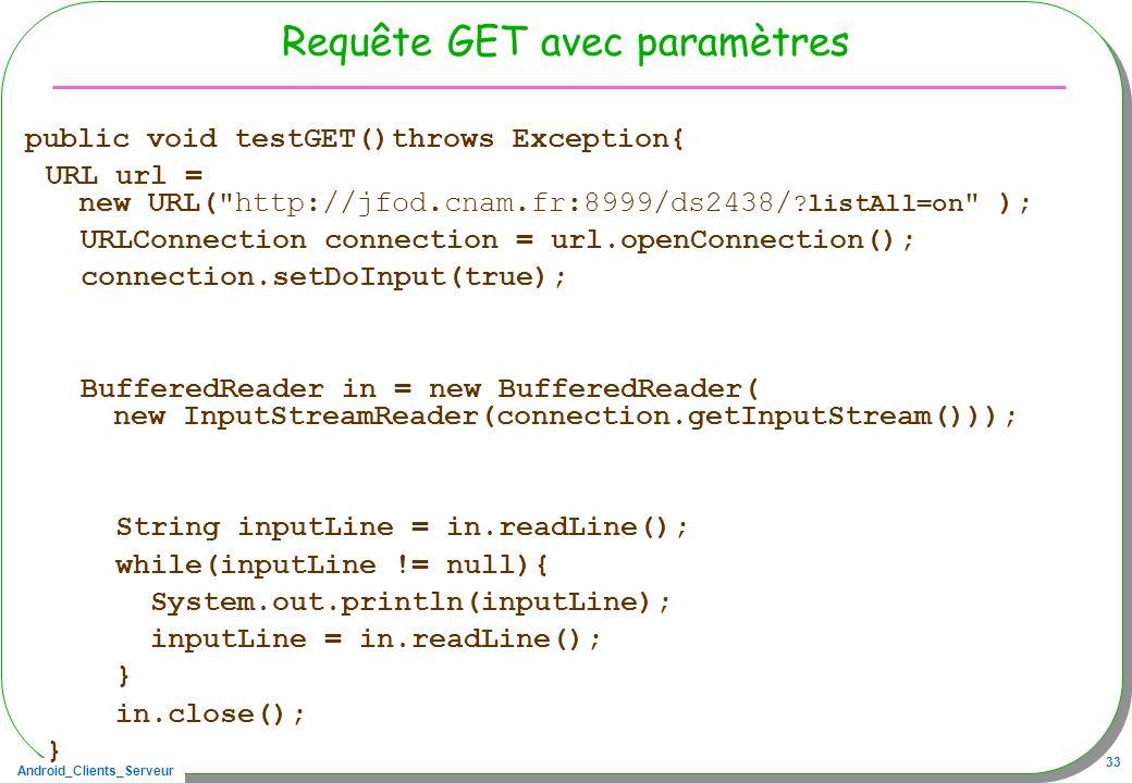 Android_Clients_Serveur 33 Requête GET avec paramètres public void testGET()throws Exception{ URL url = new URL( http://jfod.cnam.fr:8999/ds2438/ ?listAll=on ); URLConnection connection = url.openConnection(); connection.setDoInput(true); BufferedReader in = new BufferedReader( new InputStreamReader(connection.getInputStream())); String inputLine = in.readLine(); while(inputLine != null){ System.out.println(inputLine); inputLine = in.readLine(); } in.close(); }