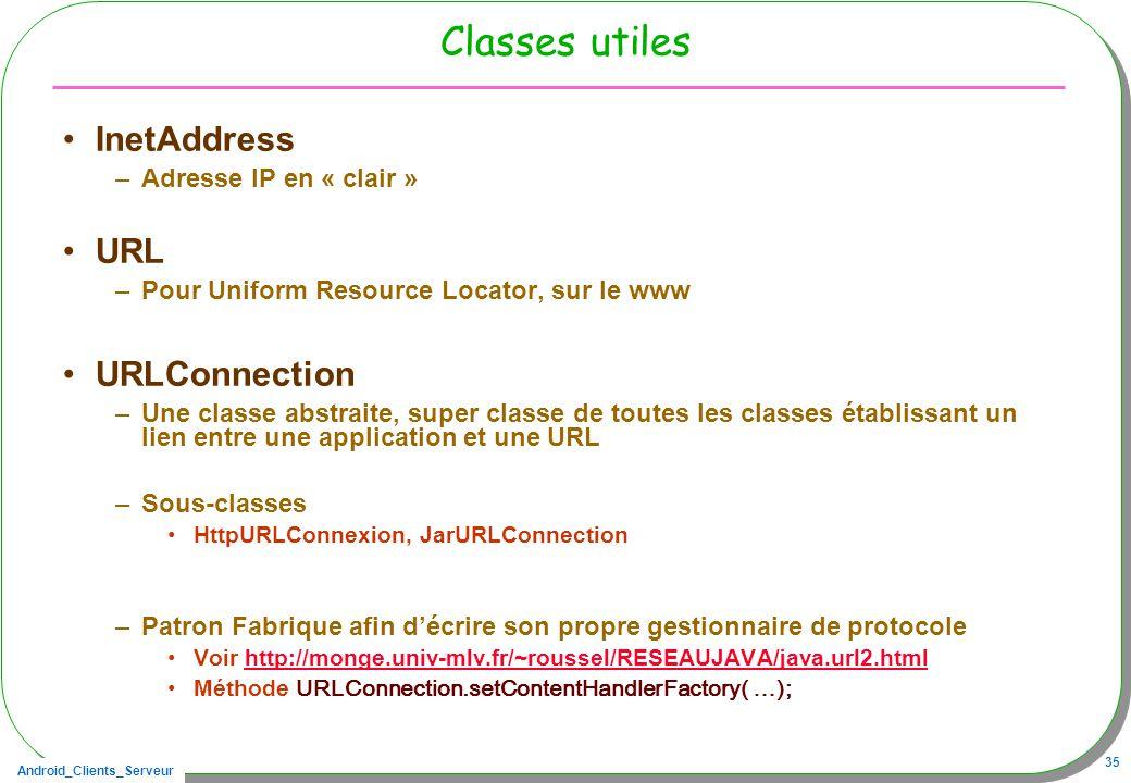 Android_Clients_Serveur 35 Classes utiles InetAddress –Adresse IP en « clair » URL –Pour Uniform Resource Locator, sur le www URLConnection –Une classe abstraite, super classe de toutes les classes établissant un lien entre une application et une URL –Sous-classes HttpURLConnexion, JarURLConnection –Patron Fabrique afin décrire son propre gestionnaire de protocole Voir http://monge.univ-mlv.fr/~roussel/RESEAUJAVA/java.url2.htmlhttp://monge.univ-mlv.fr/~roussel/RESEAUJAVA/java.url2.html Méthode URLConnection.setContentHandlerFactory( …);