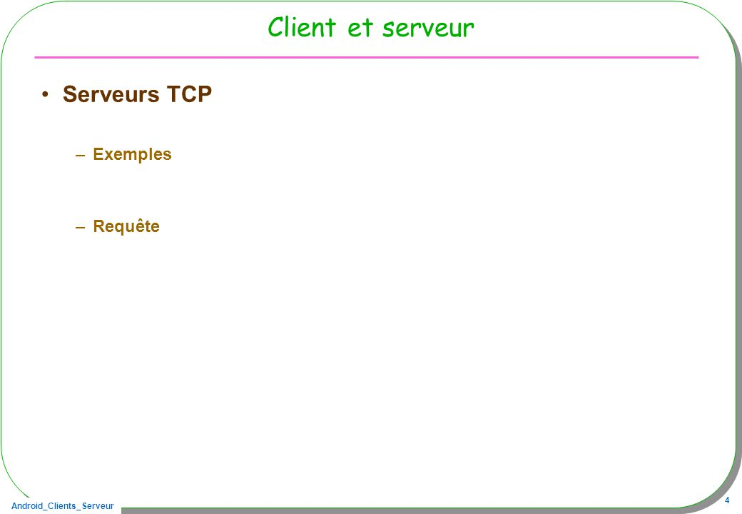 Android_Clients_Serveur 4 Client et serveur Serveurs TCP –Exemples –Requête