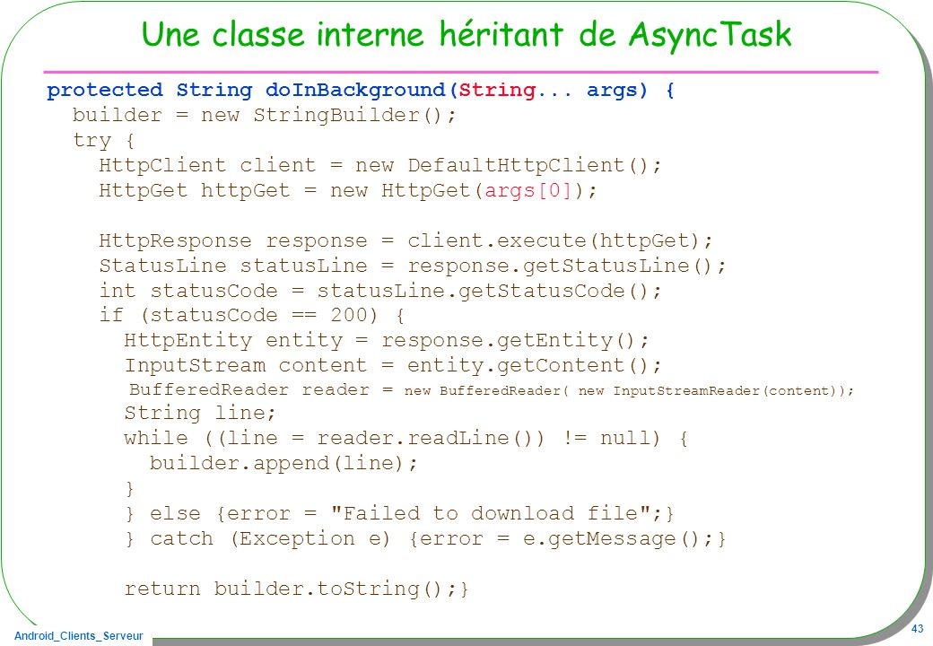 Android_Clients_Serveur 43 Une classe interne héritant de AsyncTask protected String doInBackground(String... args) { builder = new StringBuilder(); t