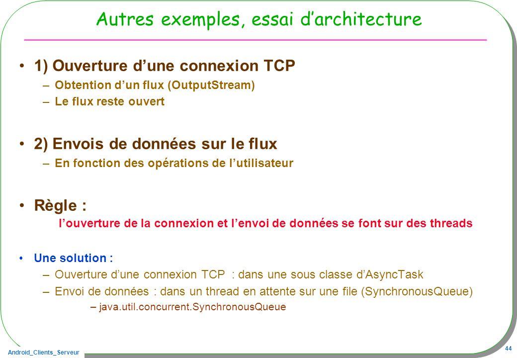 Android_Clients_Serveur 44 Autres exemples, essai darchitecture 1) Ouverture dune connexion TCP –Obtention dun flux (OutputStream) –Le flux reste ouvert 2) Envois de données sur le flux –En fonction des opérations de lutilisateur Règle : louverture de la connexion et lenvoi de données se font sur des threads Une solution : –Ouverture dune connexion TCP : dans une sous classe dAsyncTask –Envoi de données : dans un thread en attente sur une file (SynchronousQueue) –java.util.concurrent.SynchronousQueue