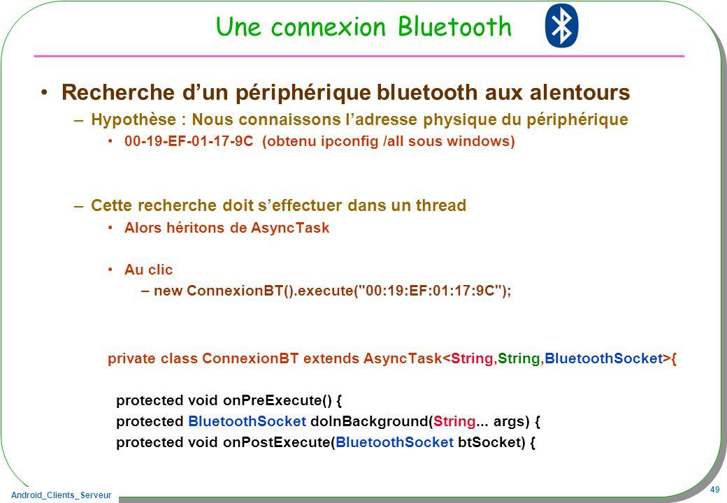 Android_Clients_Serveur 49 Une connexion Bluetooth Recherche dun périphérique bluetooth aux alentours –Hypothèse : Nous connaissons ladresse physique du périphérique 00-19-EF-01-17-9C (obtenu ipconfig /all sous windows) –Cette recherche doit seffectuer dans un thread Alors héritons de AsyncTask Au clic –new ConnexionBT().execute( 00:19:EF:01:17:9C ); private class ConnexionBT extends AsyncTask { protected void onPreExecute() { protected BluetoothSocket doInBackground(String...