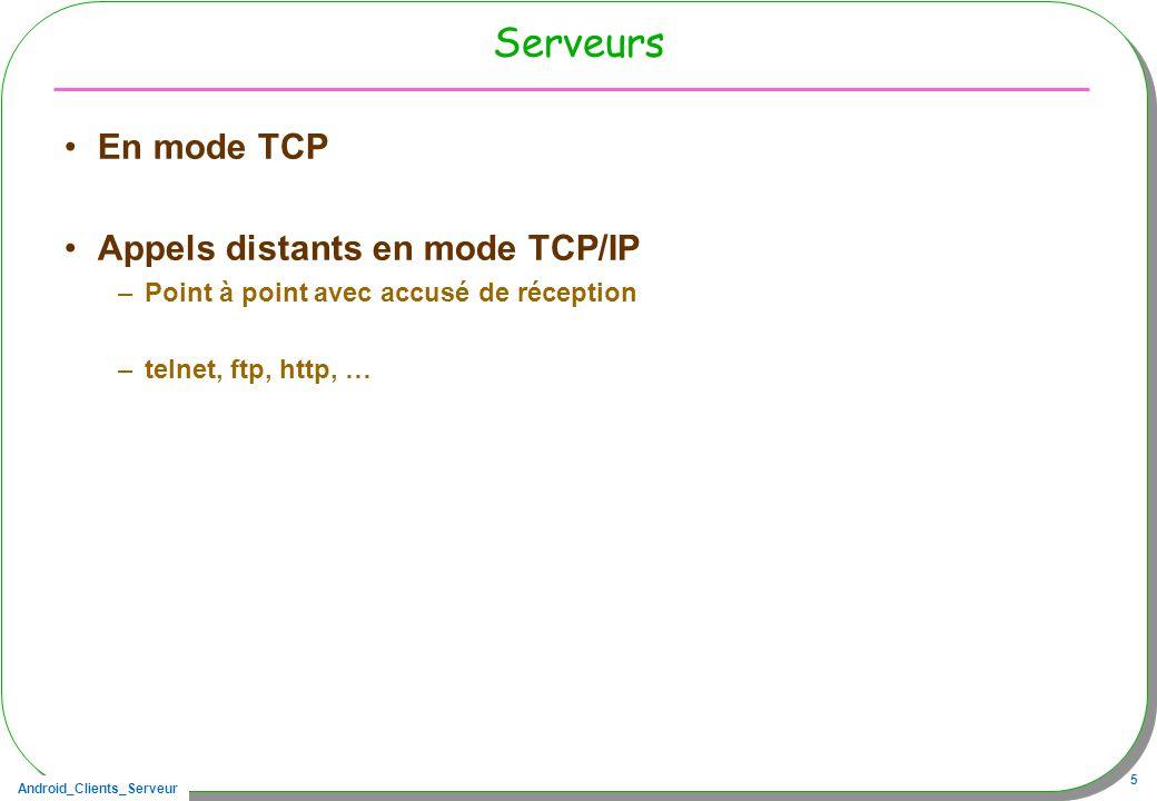 Android_Clients_Serveur 5 Serveurs En mode TCP Appels distants en mode TCP/IP –Point à point avec accusé de réception –telnet, ftp, http, …