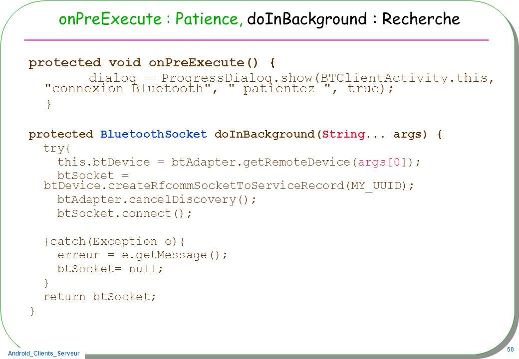 Android_Clients_Serveur 50 onPreExecute : Patience, doInBackground : Recherche protected void onPreExecute() { dialog = ProgressDialog.show(BTClientActivity.this, connexion Bluetooth , patientez , true); } protected BluetoothSocket doInBackground(String...
