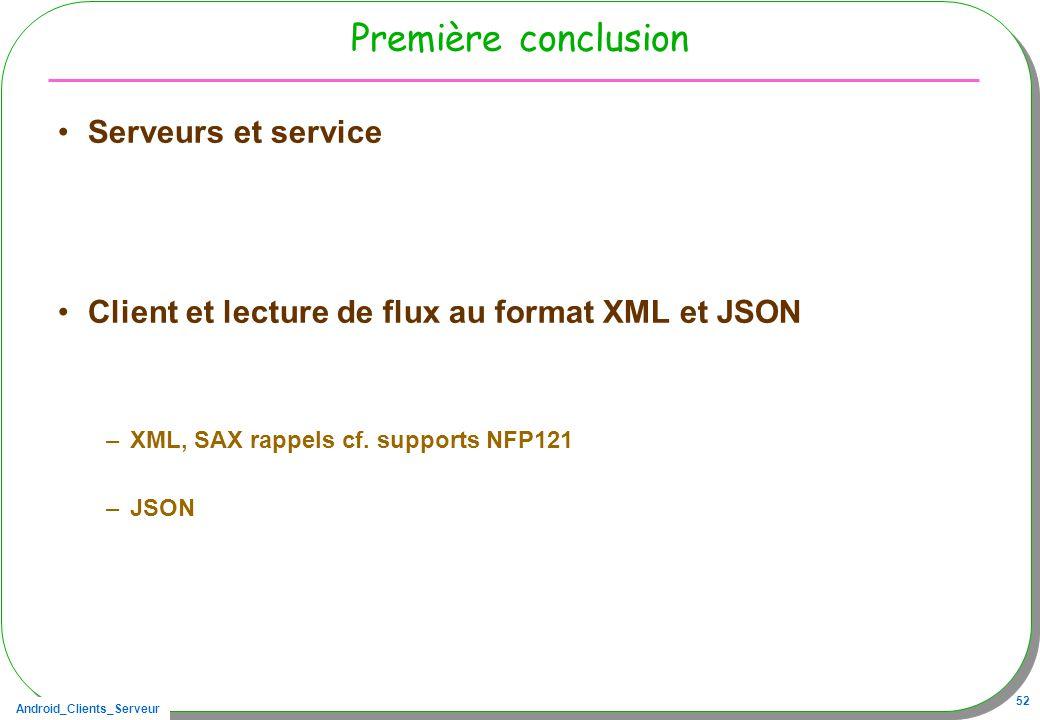 Android_Clients_Serveur 52 Première conclusion Serveurs et service Client et lecture de flux au format XML et JSON –XML, SAX rappels cf. supports NFP1