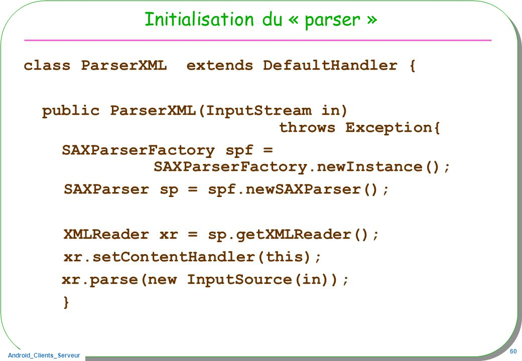 Android_Clients_Serveur 60 Initialisation du « parser » class ParserXML extends DefaultHandler { public ParserXML(InputStream in) throws Exception{ SA