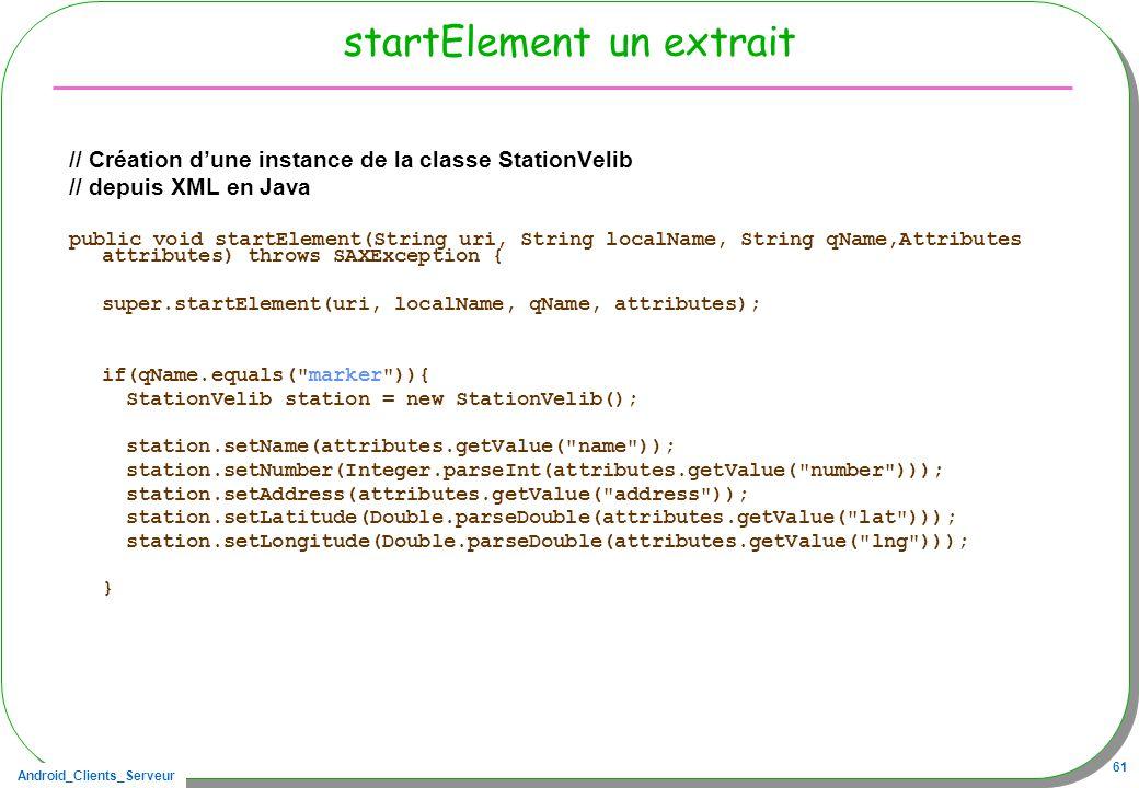Android_Clients_Serveur 61 startElement un extrait // Création dune instance de la classe StationVelib // depuis XML en Java public void startElement(String uri, String localName, String qName,Attributes attributes) throws SAXException { super.startElement(uri, localName, qName, attributes); if(qName.equals( marker )){ StationVelib station = new StationVelib(); station.setName(attributes.getValue( name )); station.setNumber(Integer.parseInt(attributes.getValue( number ))); station.setAddress(attributes.getValue( address )); station.setLatitude(Double.parseDouble(attributes.getValue( lat ))); station.setLongitude(Double.parseDouble(attributes.getValue( lng ))); }