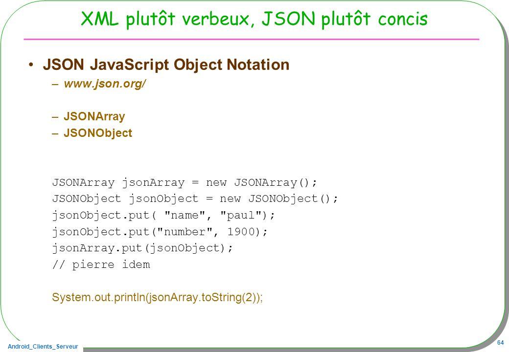 Android_Clients_Serveur 64 XML plutôt verbeux, JSON plutôt concis JSON JavaScript Object Notation –www.json.org/ –JSONArray –JSONObject JSONArray json