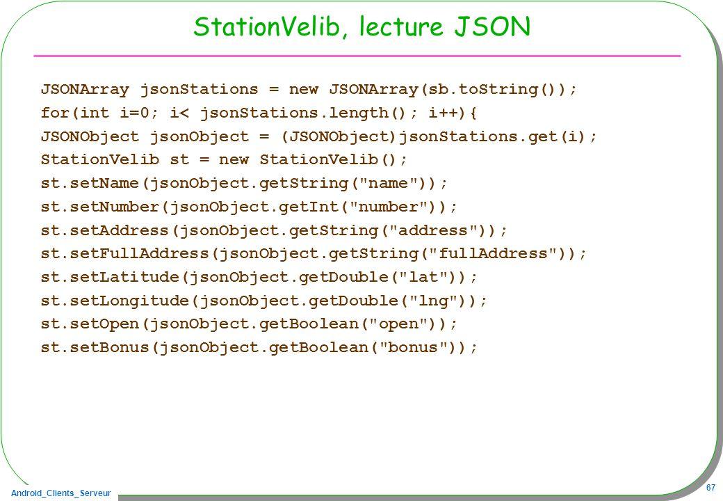 Android_Clients_Serveur 67 StationVelib, lecture JSON JSONArray jsonStations = new JSONArray(sb.toString()); for(int i=0; i< jsonStations.length(); i++){ JSONObject jsonObject = (JSONObject)jsonStations.get(i); StationVelib st = new StationVelib(); st.setName(jsonObject.getString( name )); st.setNumber(jsonObject.getInt( number )); st.setAddress(jsonObject.getString( address )); st.setFullAddress(jsonObject.getString( fullAddress )); st.setLatitude(jsonObject.getDouble( lat )); st.setLongitude(jsonObject.getDouble( lng )); st.setOpen(jsonObject.getBoolean( open )); st.setBonus(jsonObject.getBoolean( bonus ));