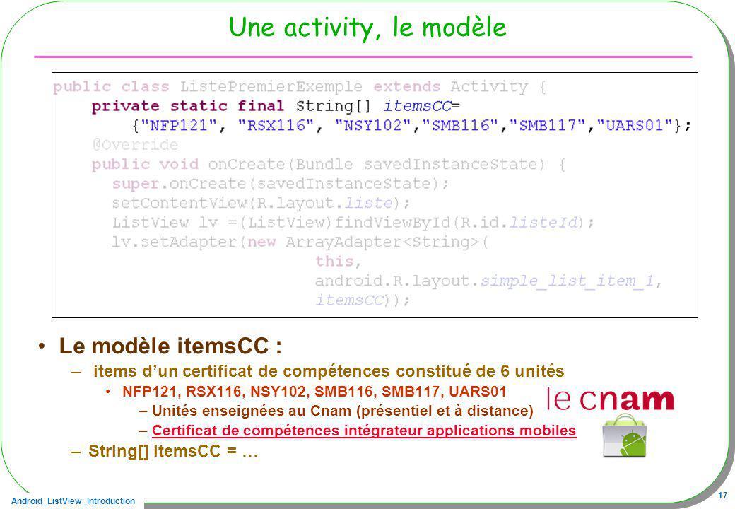 Android_ListView_Introduction 17 Une activity, le modèle Le modèle itemsCC : – items dun certificat de compétences constitué de 6 unités NFP121, RSX11