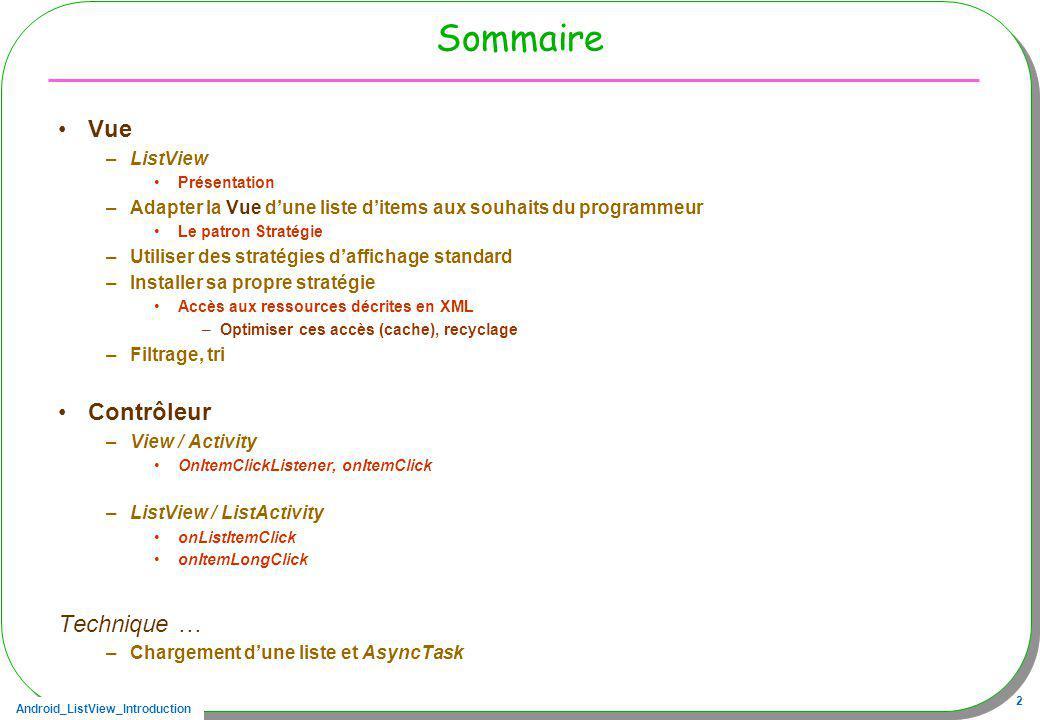 Android_ListView_Introduction 23 Sommaire-suite Vue –ListView Présentation –Adapter la Vue dune liste ditems aux souhaits du programmeur Le patron Stratégie –Utiliser des stratégies daffichage standard –Installer sa propre stratégie Accès aux ressources décrites en XML –Optimiser ces accès (cache), recyclage –Filtrage, tri Contrôleur –View/Activity onItemClick, OnItemClickListener –ListView/ListActivity onListItemClick onItemLongClick Technique … –Chargement dune liste et AsyncTask