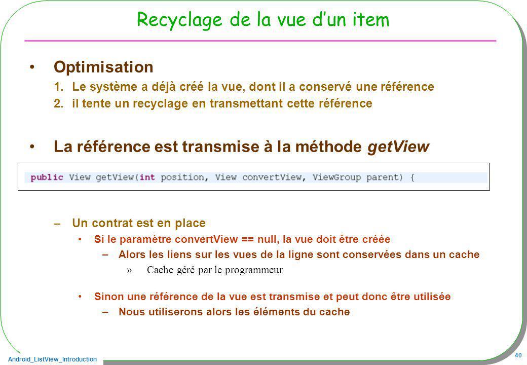 Android_ListView_Introduction 40 Recyclage de la vue dun item Optimisation 1.Le système a déjà créé la vue, dont il a conservé une référence 2.il tent