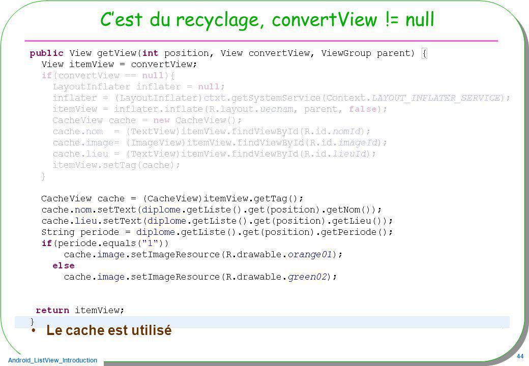 Android_ListView_Introduction 44 Cest du recyclage, convertView != null Le champ tag dune vue permet de mémoriser une référence (Ici le cache entre de