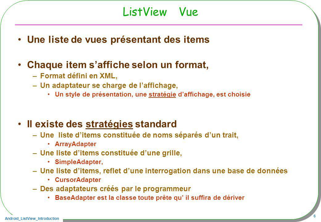 Android_ListView_Introduction 47 Sommaire Vue –ListView Présentation –Adapter la Vue dune liste ditems aux souhaits du programmeur Le patron Stratégie –Utiliser des stratégies daffichage standard –Installer sa propre stratégie Accès aux ressources décrites en XML –Optimiser ces accès (cache), recyclage –Filtrage, tri Contrôleur –Le modèle a changé –View / Activity onItemClick, OnItemClickListener –ListView / ListActivity onListItemClick onItemLongClick Technique … –Chargement dune liste et AsyncTask