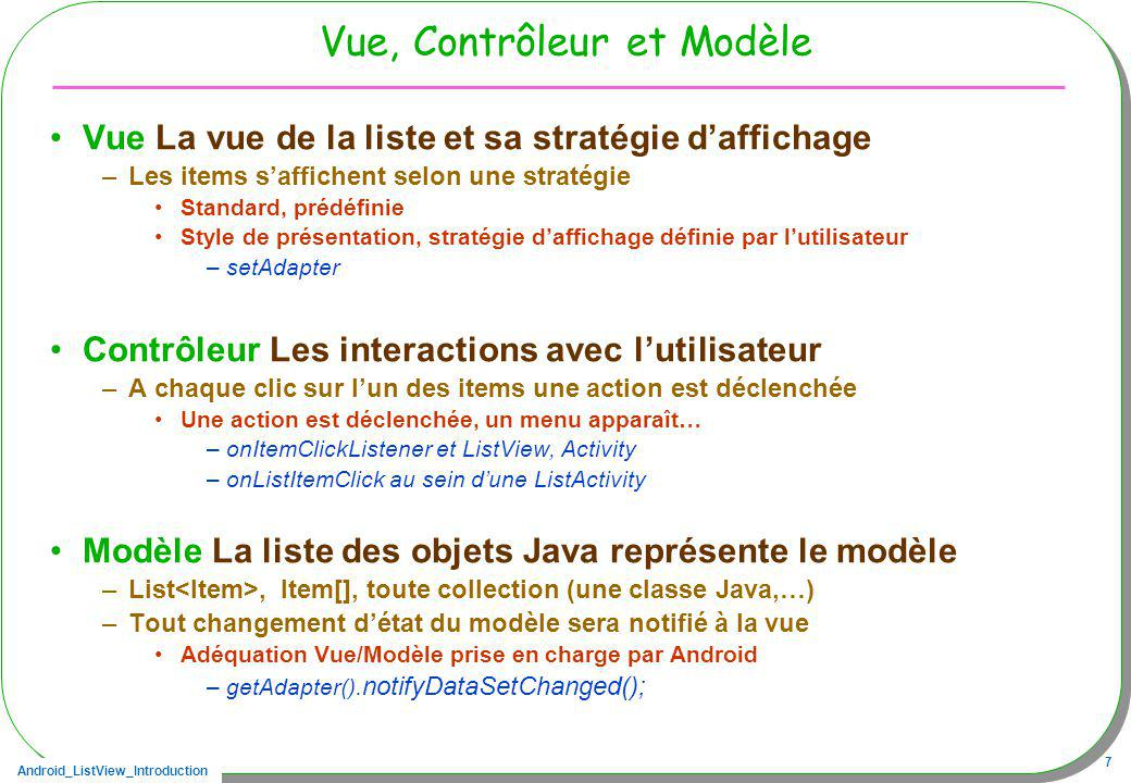 Android_ListView_Introduction 18 Une activity, choix de la stratégie daffichage Stratégie : lv.setAdapter( new ArrayAdapter ( – Choix de la stratégie standard daffichage this, le contexte android.R.layout.simple_list_item_1, un texte par ligne, prédéfini itemsCC, le modèle