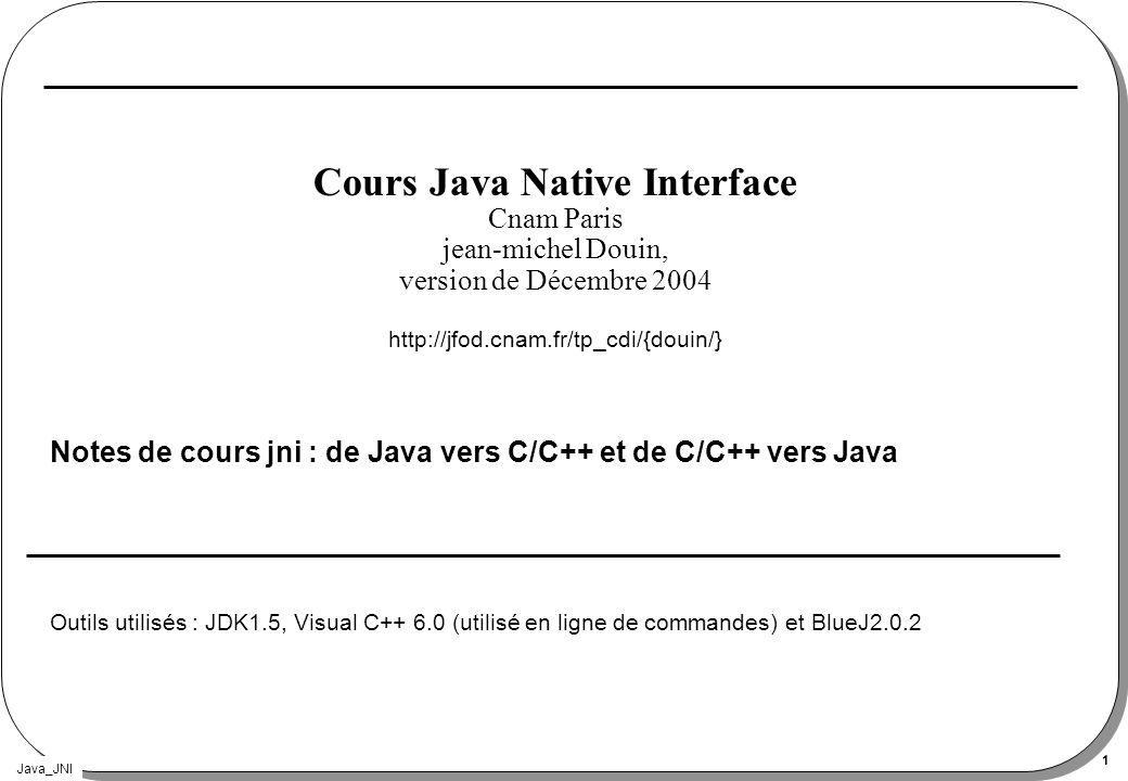 Java_JNI 42 Le source Complet (1) #include int main(int argc, char *argv[]){ JNIEnv *env; JavaVM *jvm; JavaVMInitArgs vm_args; JavaVMOption options[1]; jint res; jclass classe; jmethodID methodeID; jstring jstr; jobjectArray args; char classpath[1024]; options[0].optionString = -Djava.class.path=. ; options[1].optionString = -verbose:jni ; memset(&vm_args, 0, sizeof(vm_args)); vm_args.version = JNI_VERSION_1_2; vm_args.nOptions = 1; vm_args.options = options;