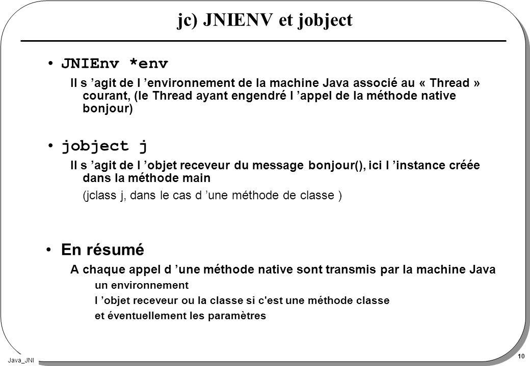 Java_JNI 10 jc) JNIENV et jobject JNIEnv *env Il s agit de l environnement de la machine Java associé au « Thread » courant, (le Thread ayant engendré