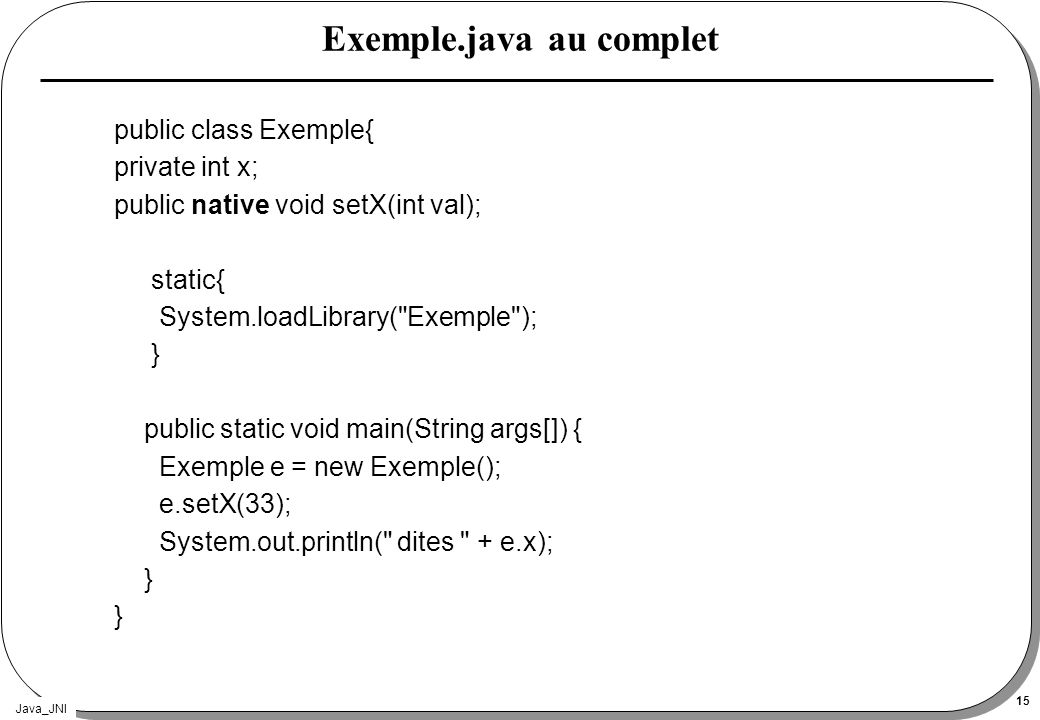 Java_JNI 15 Exemple.java au complet public class Exemple{ private int x; public native void setX(int val); static{ System.loadLibrary( Exemple ); } public static void main(String args[]) { Exemple e = new Exemple(); e.setX(33); System.out.println( dites + e.x); }