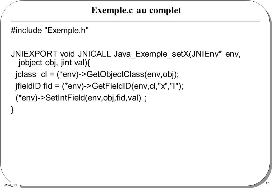 Java_JNI 16 Exemple.c au complet #include Exemple.h JNIEXPORT void JNICALL Java_Exemple_setX(JNIEnv* env, jobject obj, jint val){ jclass cl = (*env)->GetObjectClass(env,obj); jfieldID fid = (*env)->GetFieldID(env,cl, x , I ); (*env)->SetIntField(env,obj,fid,val) ; }