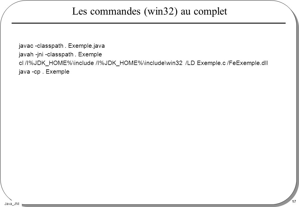 Java_JNI 17 Les commandes (win32) au complet javac -classpath. Exemple.java javah -jni -classpath. Exemple cl /I%JDK_HOME%\include /I%JDK_HOME%\includ