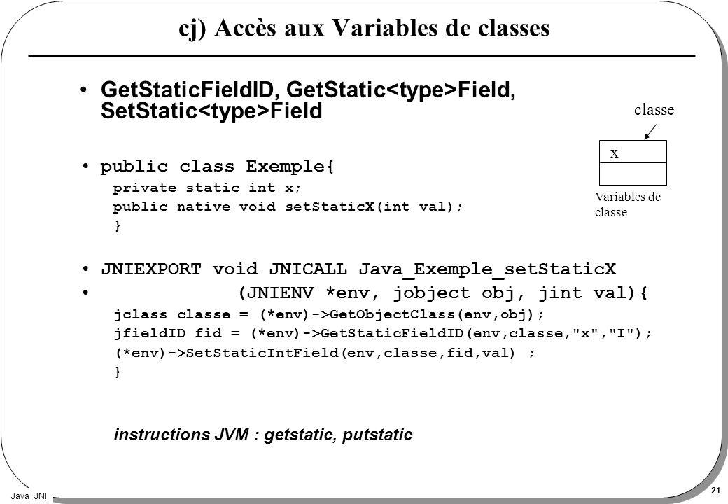 Java_JNI 21 cj) Accès aux Variables de classes GetStaticFieldID, GetStatic Field, SetStatic Field public class Exemple{ private static int x; public n