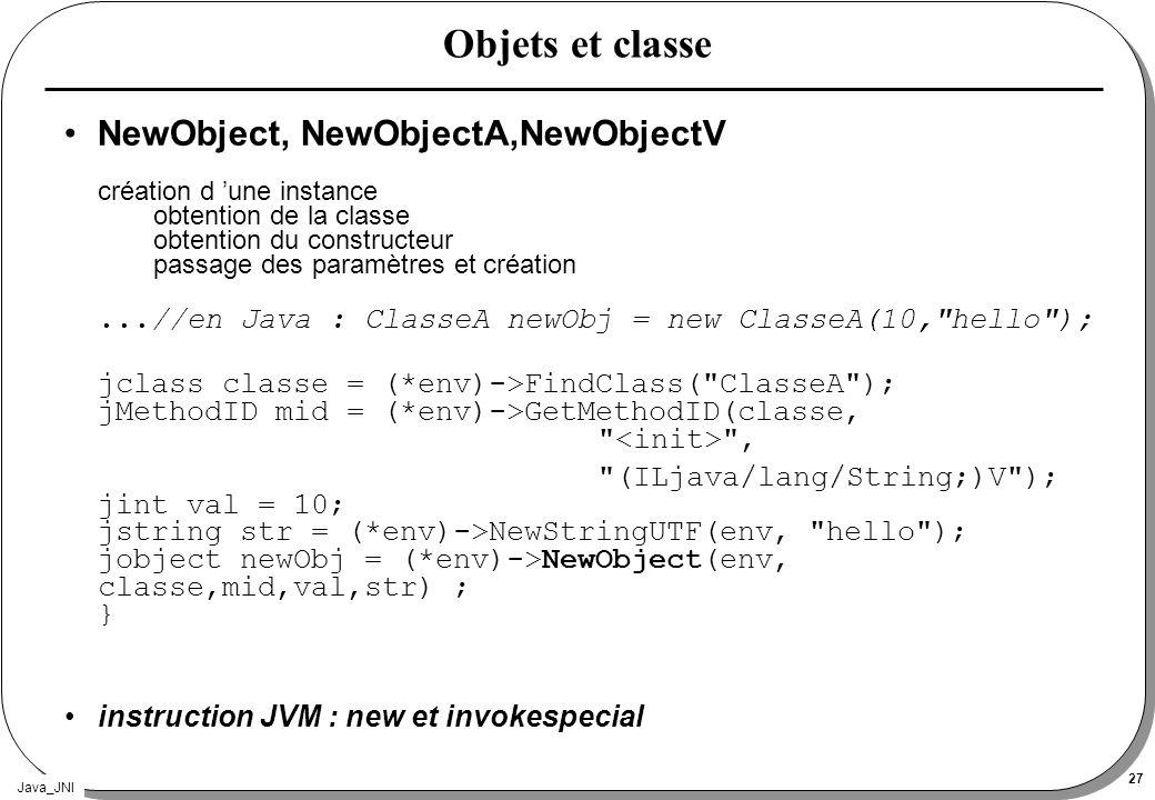 Java_JNI 27 Objets et classe NewObject, NewObjectA,NewObjectV création d une instance obtention de la classe obtention du constructeur passage des par