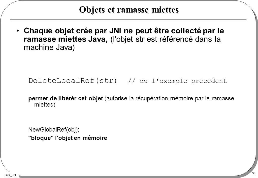 Java_JNI 30 Objets et ramasse miettes Chaque objet crée par JNI ne peut être collecté par le ramasse miettes Java, (l'objet str est référencé dans la