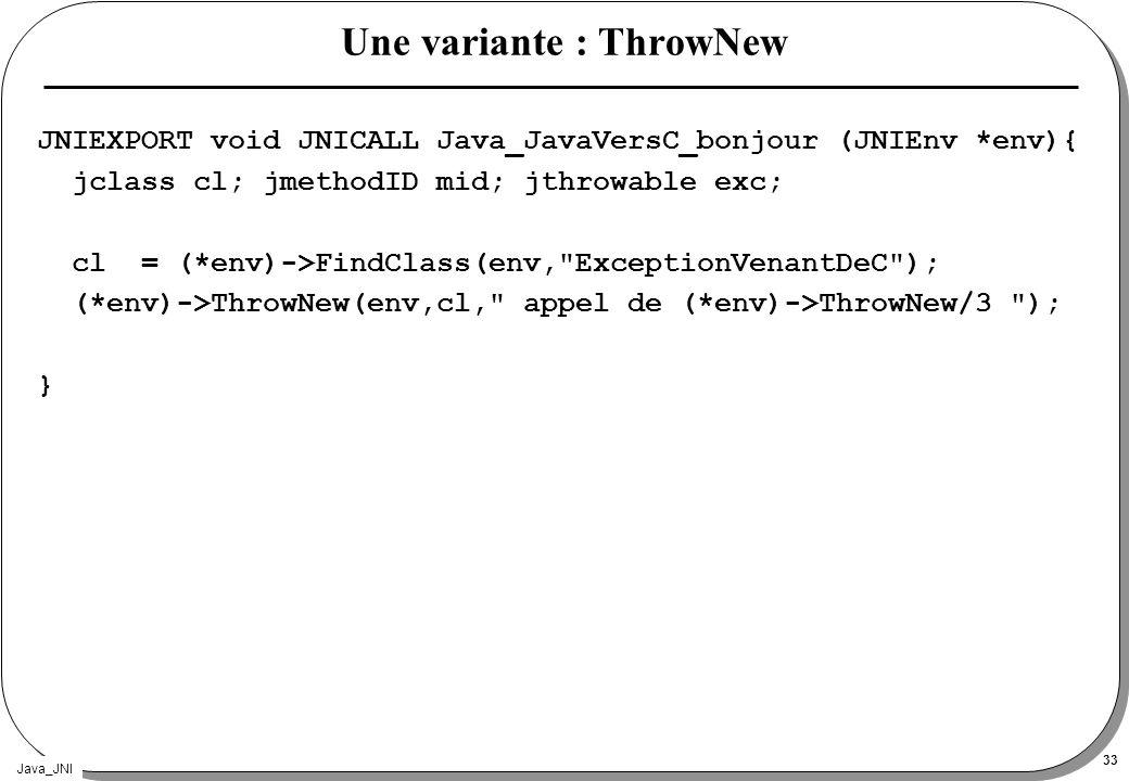 Java_JNI 33 Une variante : ThrowNew JNIEXPORT void JNICALL Java_JavaVersC_bonjour (JNIEnv *env){ jclass cl; jmethodID mid; jthrowable exc; cl = (*env)
