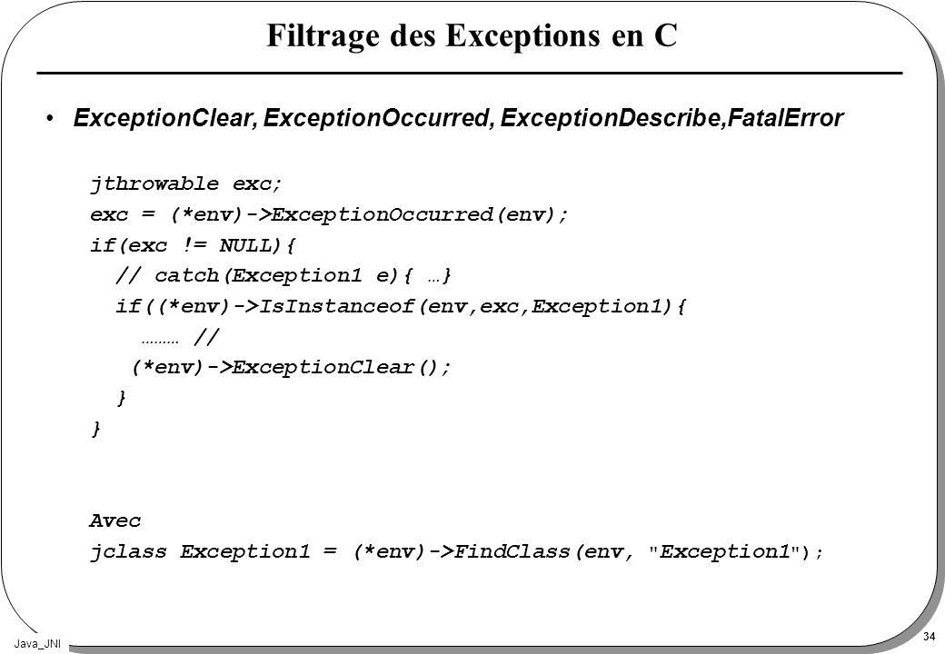 Java_JNI 34 Filtrage des Exceptions en C ExceptionClear, ExceptionOccurred, ExceptionDescribe,FatalError jthrowable exc; exc = (*env)->ExceptionOccurr