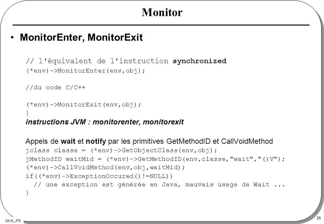 Java_JNI 35 Monitor MonitorEnter, MonitorExit // l équivalent de l instruction synchronized (*env)->MonitorEnter(env,obj); //du code C/C++ (*env)->MonitorExit(env,obj); } instructions JVM : monitorenter, monitorexit Appels de wait et notify par les primitives GetMethodID et CallVoidMethod jclass classe = (*env)->GetObjectClass(env,obj); jMethodID waitMid = (*env)->GetMethodID(env,classe, wait , ()V ); (*env)->CallVoidMethod(env,obj,waitMid); if((*env)->ExceptionOccured()!=NULL)) // une exception est générée en Java, mauvais usage de Wait...