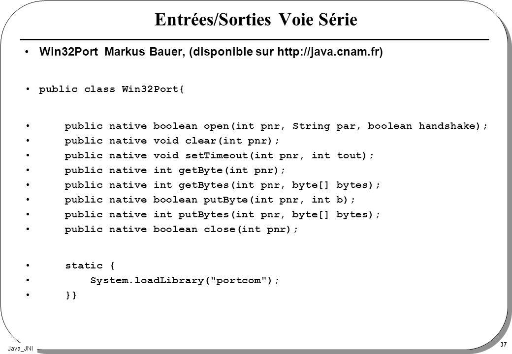 Java_JNI 37 Entrées/Sorties Voie Série Win32Port Markus Bauer, (disponible sur http://java.cnam.fr) public class Win32Port{ public native boolean open