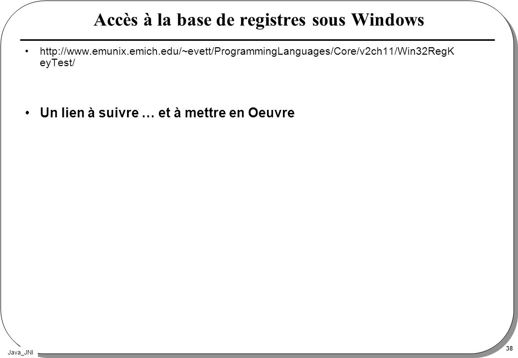 Java_JNI 38 Accès à la base de registres sous Windows http://www.emunix.emich.edu/~evett/ProgrammingLanguages/Core/v2ch11/Win32RegK eyTest/ Un lien à